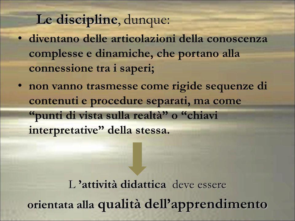 Le discipline Le discipline, dunque: diventano delle articolazioni della conoscenza complesse e dinamiche, che portano alla connessione tra i saperi;