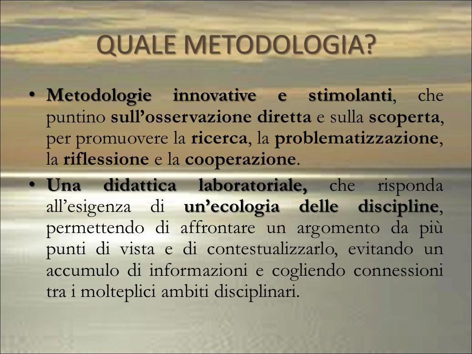 QUALE METODOLOGIA? Metodologie innovative e stimolanti Metodologie innovative e stimolanti, che puntino sullosservazione diretta e sulla scoperta, per