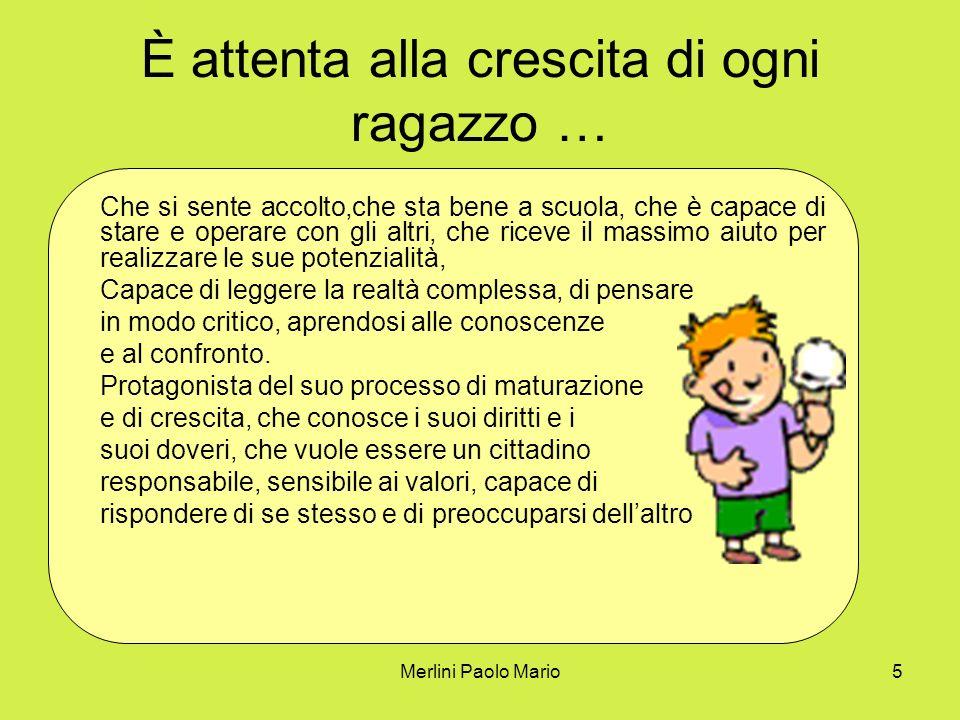 Merlini Paolo Mario5 È attenta alla crescita di ogni ragazzo … Che si sente accolto,che sta bene a scuola, che è capace di stare e operare con gli alt