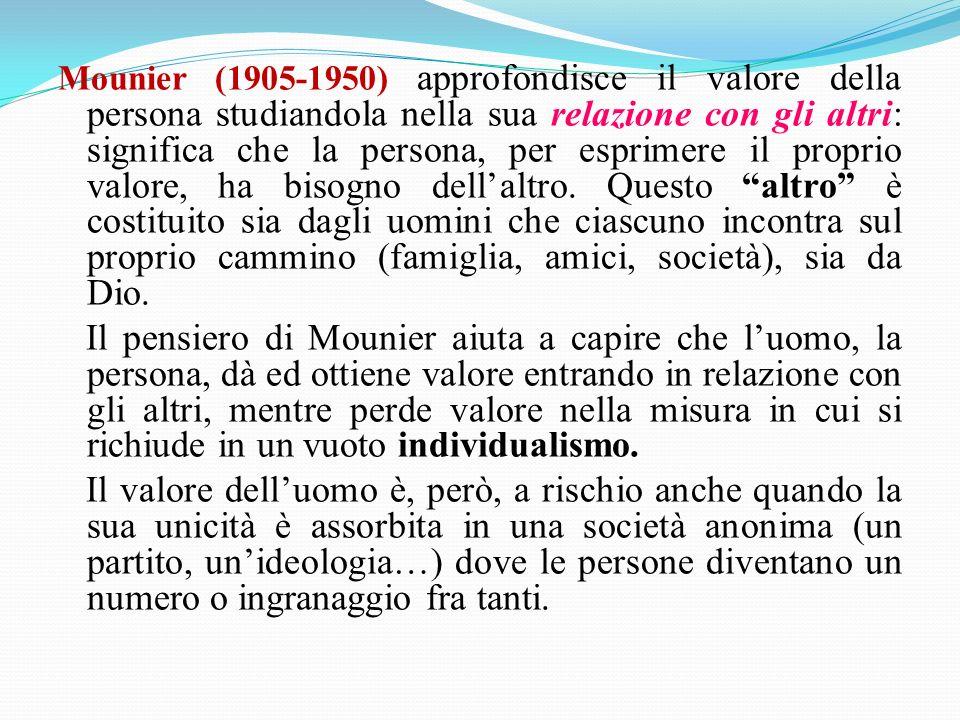 Mounier (1905-1950) approfondisce il valore della persona studiandola nella sua relazione con gli altri: significa che la persona, per esprimere il proprio valore, ha bisogno dellaltro.