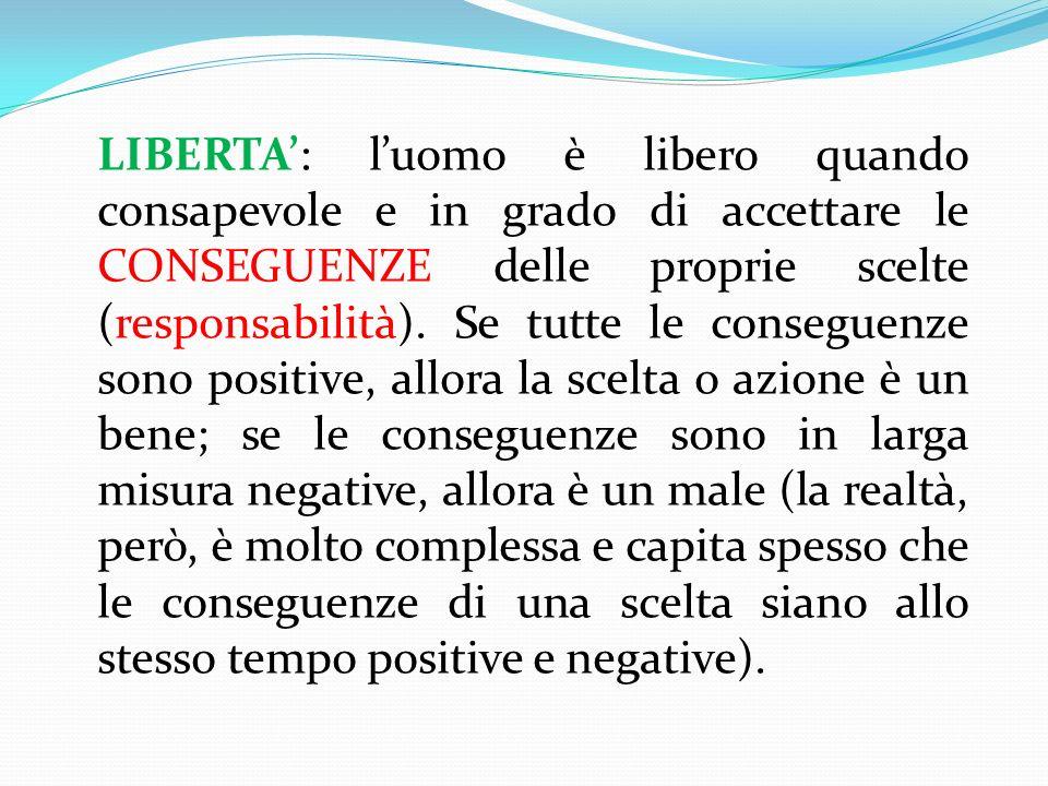 LIBERTA: luomo è libero quando consapevole e in grado di accettare le CONSEGUENZE delle proprie scelte (responsabilità).