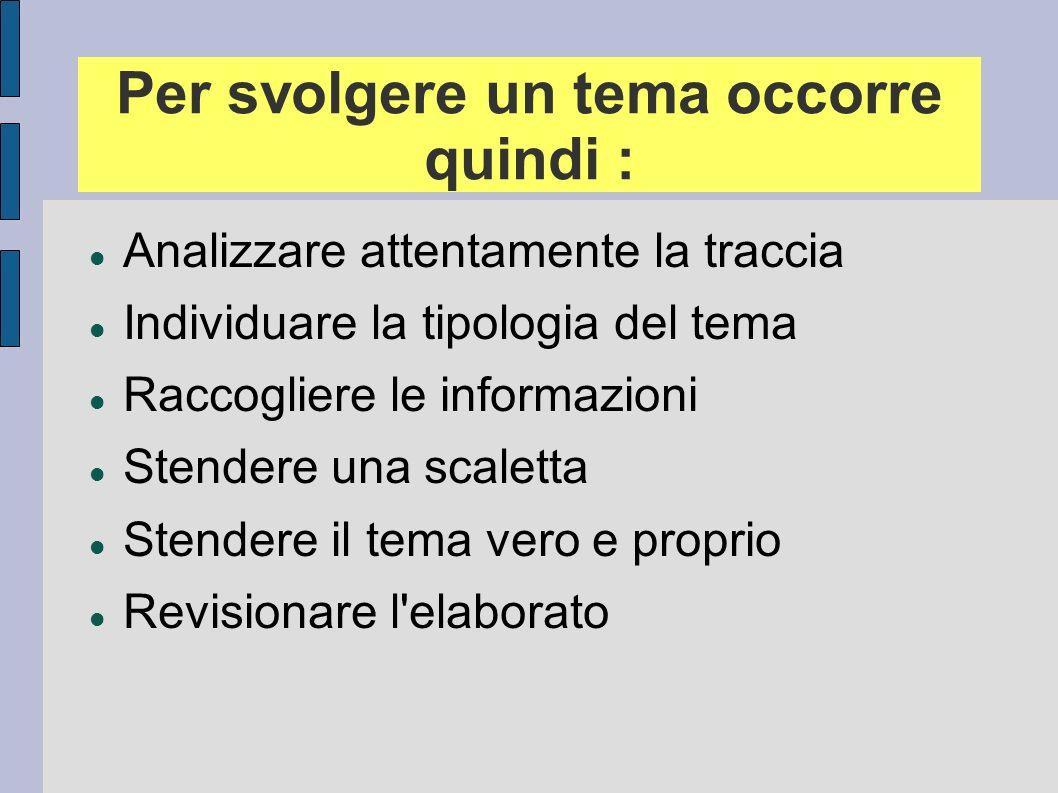 Per svolgere un tema occorre quindi : Analizzare attentamente la traccia Individuare la tipologia del tema Raccogliere le informazioni Stendere una sc