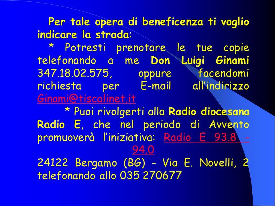 Per tale opera di beneficenza ti voglio indicare la strada: * Potresti prenotare le tue copie telefonando a me Don Luigi Ginami 347.18.02.575, oppure