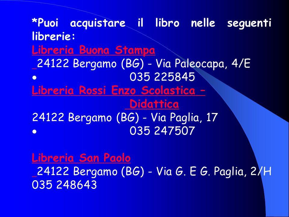 *Puoi acquistare il libro nelle seguenti librerie: Libreria Buona Stampa 24122 Bergamo (BG) - Via Paleocapa, 4/E 035 225845 Libreria Rossi Enzo Scolas