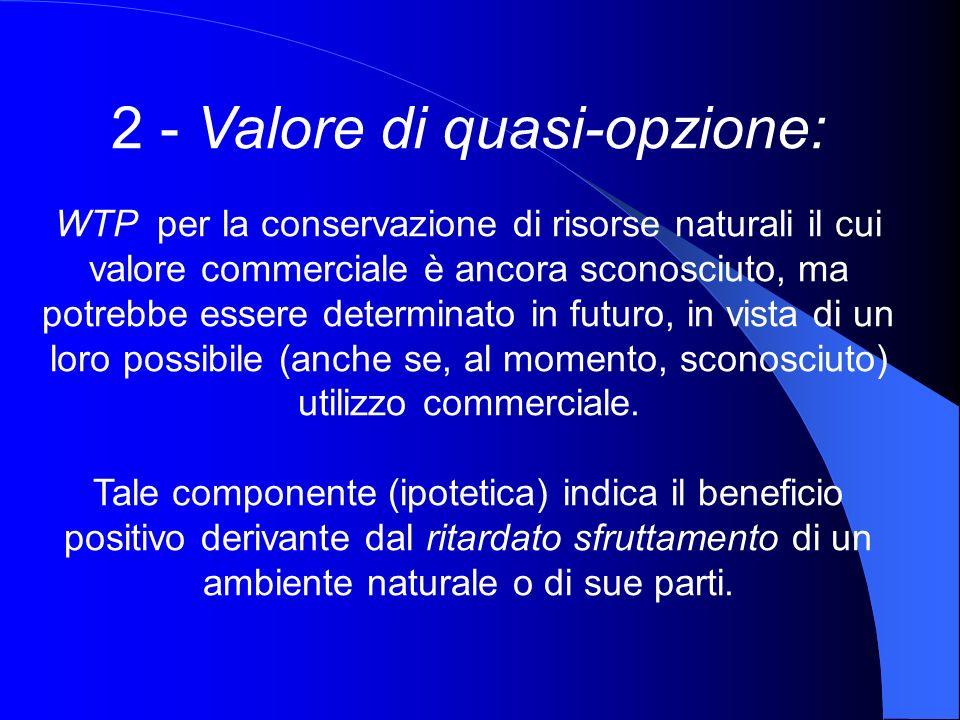 2 - Valore di quasi-opzione: WTP per la conservazione di risorse naturali il cui valore commerciale è ancora sconosciuto, ma potrebbe essere determina