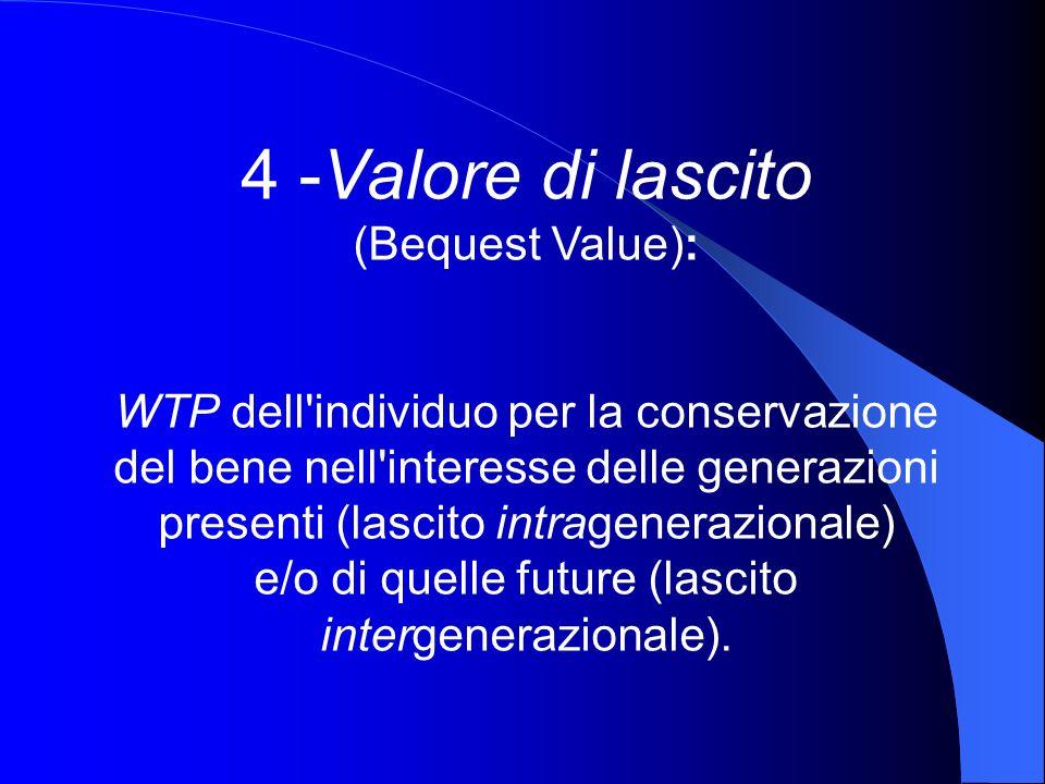 4 -Valore di lascito (Bequest Value): WTP dell'individuo per la conservazione del bene nell'interesse delle generazioni presenti (lascito intrageneraz