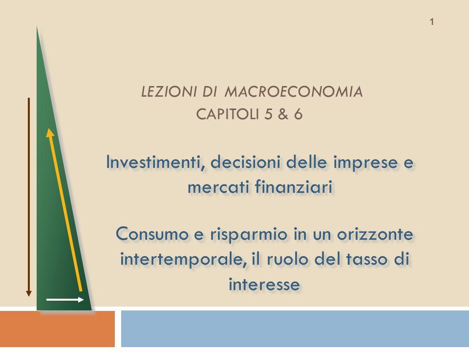 LEZIONI DI MACROECONOMIA CAPITOLI 5 & 6 Investimenti, decisioni delle imprese e mercati finanziari 1 Consumo e risparmio in un orizzonte intertemporal