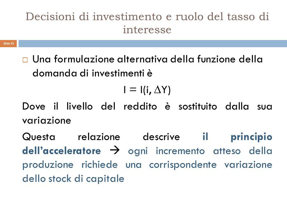 Decisioni di investimento e ruolo del tasso di interesse Una formulazione alternativa della funzione della domanda di investimenti è I = I(i, Y) Dove