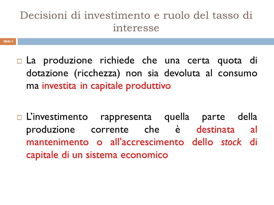Decisioni di investimento e ruolo del tasso di interesse La produzione richiede che una certa quota di dotazione (ricchezza) non sia devoluta al consu