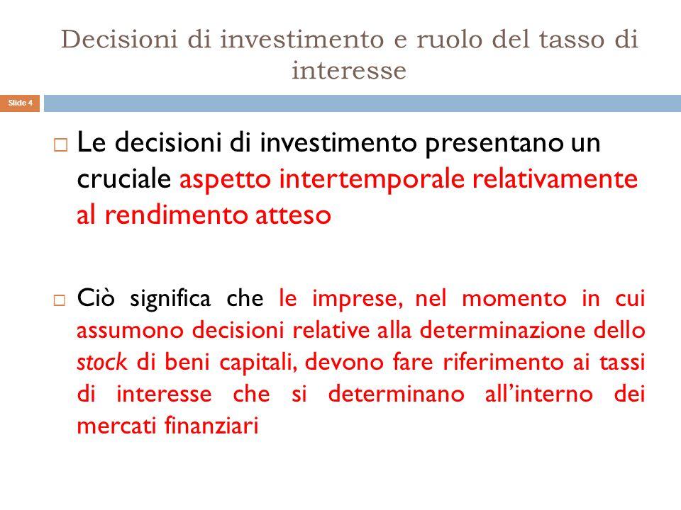Decisioni di investimento e ruolo del tasso di interesse Le decisioni di investimento presentano un cruciale aspetto intertemporale relativamente al r