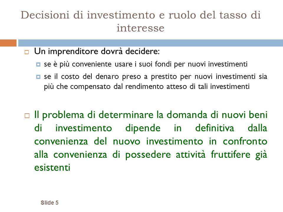 Decisioni di investimento e ruolo del tasso di interesse Un imprenditore dovrà decidere: se è più conveniente usare i suoi fondi per nuovi investiment