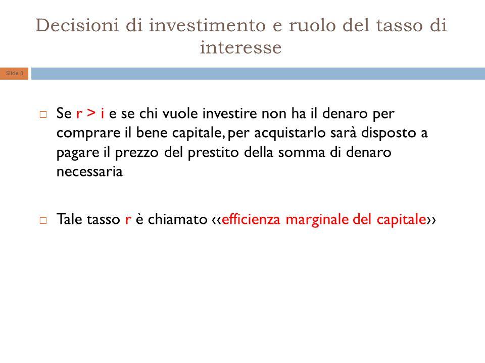 Decisioni di investimento e ruolo del tasso di interesse Se r > i e se chi vuole investire non ha il denaro per comprare il bene capitale, per acquist