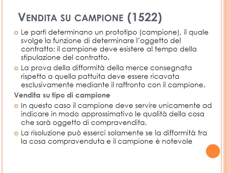 V ENDITA SU CAMPIONE (1522) Le parti determinano un prototipo (campione), il quale svolge la funzione di determinare loggetto del contratto; il campione deve esistere al tempo della stipulazione del contratto.