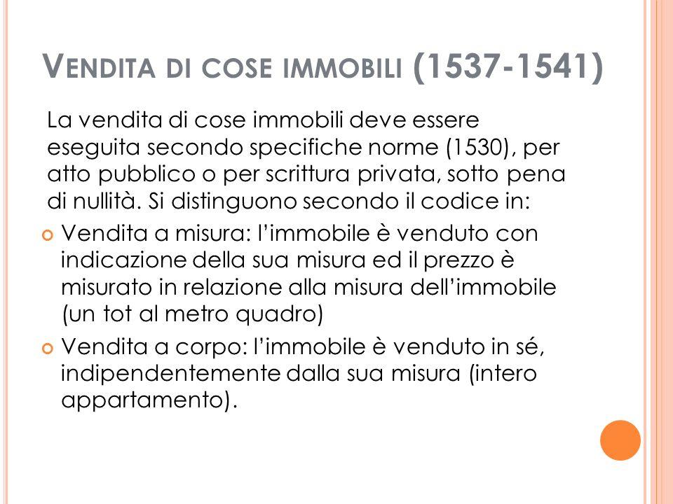 V ENDITA DI COSE IMMOBILI (1537-1541) La vendita di cose immobili deve essere eseguita secondo specifiche norme (1530), per atto pubblico o per scrittura privata, sotto pena di nullità.