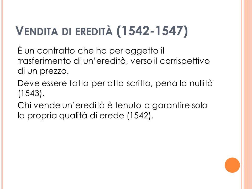 V ENDITA DI EREDITÀ (1542-1547) È un contratto che ha per oggetto il trasferimento di uneredità, verso il corrispettivo di un prezzo.