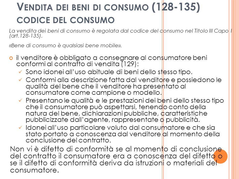 V ENDITA DEI BENI DI CONSUMO (128-135) CODICE DEL CONSUMO La vendita dei beni di consumo è regolata dal codice del consumo nel Titolo III Capo I (art.128-135).