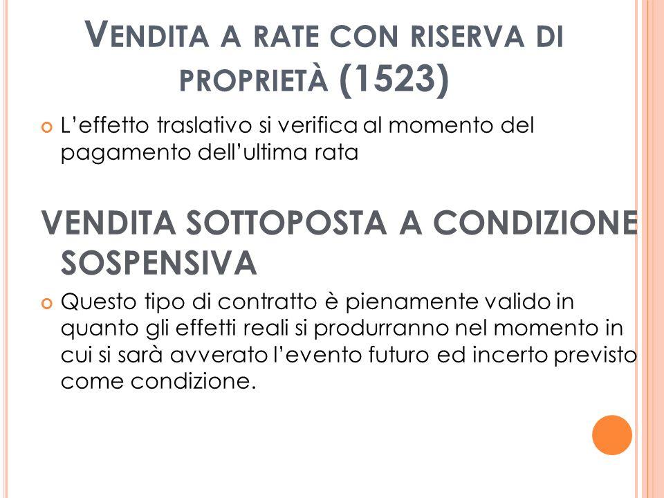 V ENDITA A RATE CON RISERVA DI PROPRIETÀ (1523) Leffetto traslativo si verifica al momento del pagamento dellultima rata VENDITA SOTTOPOSTA A CONDIZIONE SOSPENSIVA Questo tipo di contratto è pienamente valido in quanto gli effetti reali si produrranno nel momento in cui si sarà avverato levento futuro ed incerto previsto come condizione.