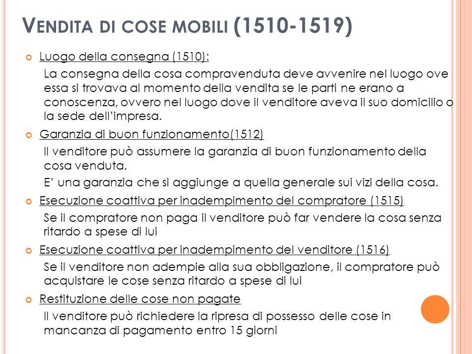 V ENDITA DI COSE MOBILI (1510-1519) Luogo della consegna (1510): La consegna della cosa compravenduta deve avvenire nel luogo ove essa si trovava al momento della vendita se le parti ne erano a conoscenza, ovvero nel luogo dove il venditore aveva il suo domicilio o la sede dellimpresa.