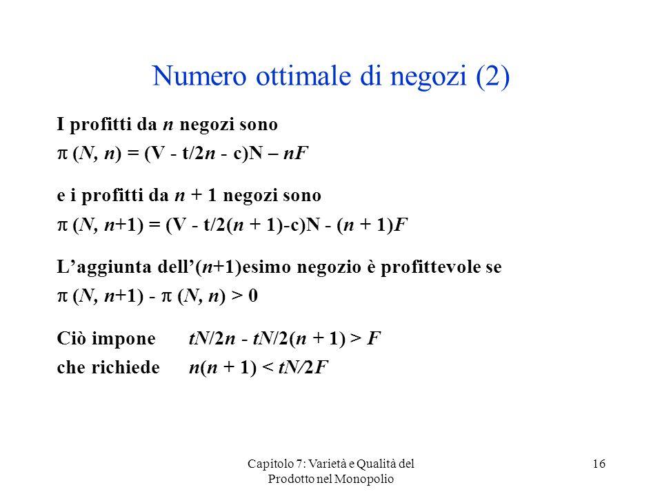 Capitolo 7: Varietà e Qualità del Prodotto nel Monopolio 16 Numero ottimale di negozi (2) I profitti da n negozi sono (N, n) = (V - t/2n - c)N – nF e