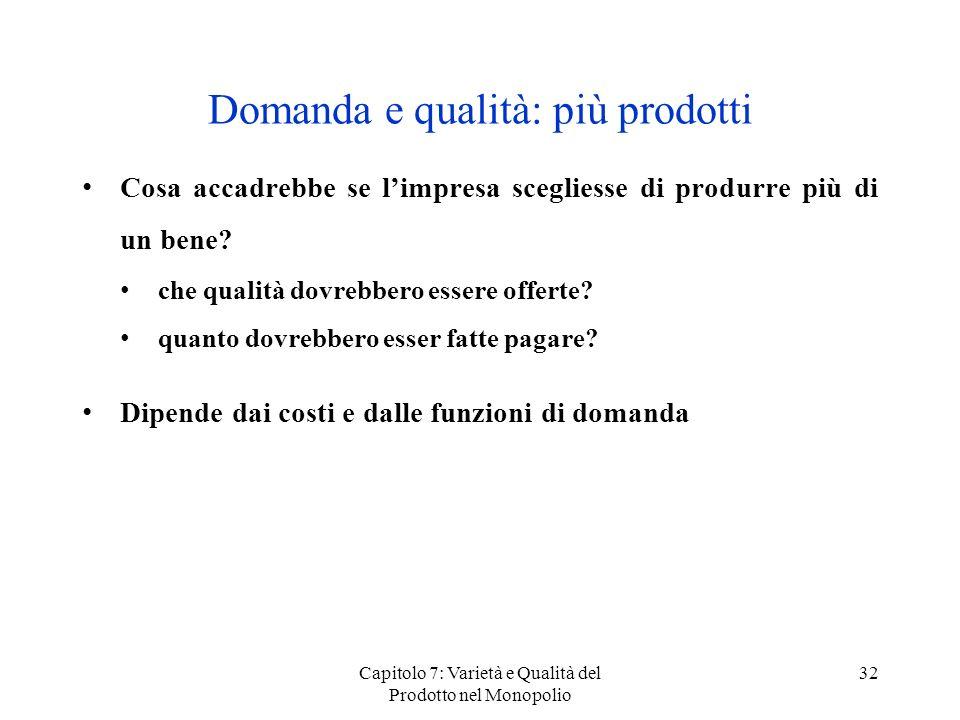 Capitolo 7: Varietà e Qualità del Prodotto nel Monopolio 32 Domanda e qualità: più prodotti Cosa accadrebbe se limpresa scegliesse di produrre più di