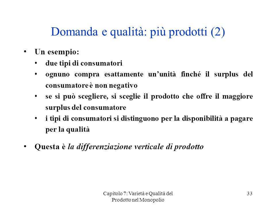 Capitolo 7: Varietà e Qualità del Prodotto nel Monopolio 33 Domanda e qualità: più prodotti (2) Un esempio: due tipi di consumatori ognuno compra esat
