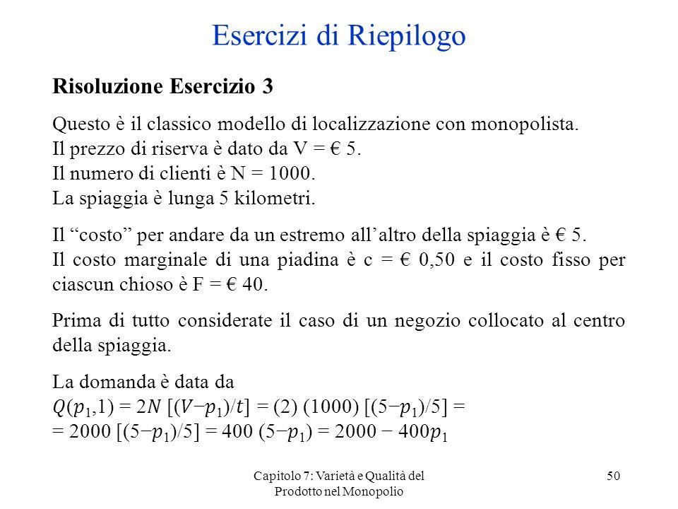 Capitolo 7: Varietà e Qualità del Prodotto nel Monopolio 50 Risoluzione Esercizio 3 Questo è il classico modello di localizzazione con monopolista. Il