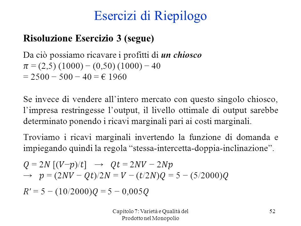 Capitolo 7: Varietà e Qualità del Prodotto nel Monopolio 52 Risoluzione Esercizio 3 (segue) Da ciò possiamo ricavare i profitti di un chiosco = (2,5)