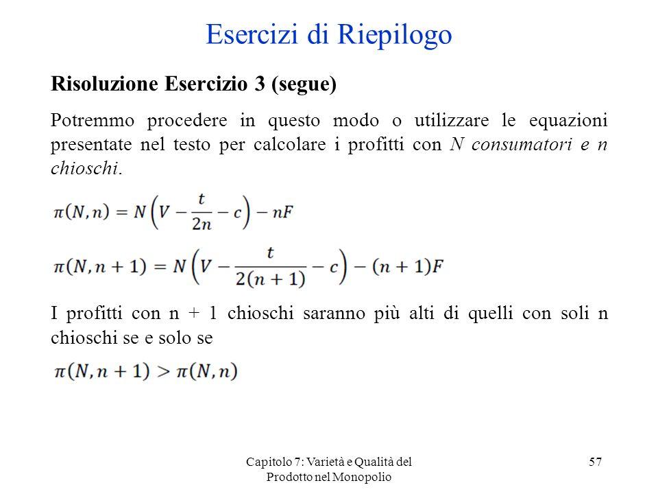 Capitolo 7: Varietà e Qualità del Prodotto nel Monopolio 57 Risoluzione Esercizio 3 (segue) Potremmo procedere in questo modo o utilizzare le equazion