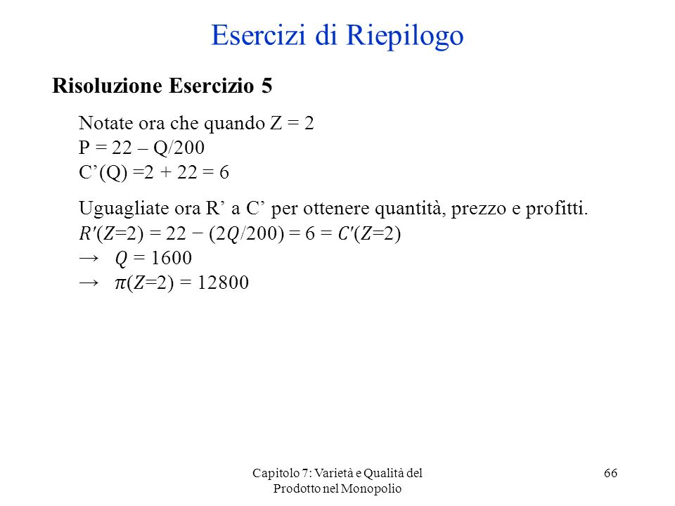 Capitolo 7: Varietà e Qualità del Prodotto nel Monopolio 66 Risoluzione Esercizio 5 Notate ora che quando Z = 2 P = 22 – Q/200 C(Q) =2 + 22 = 6 Uguagl