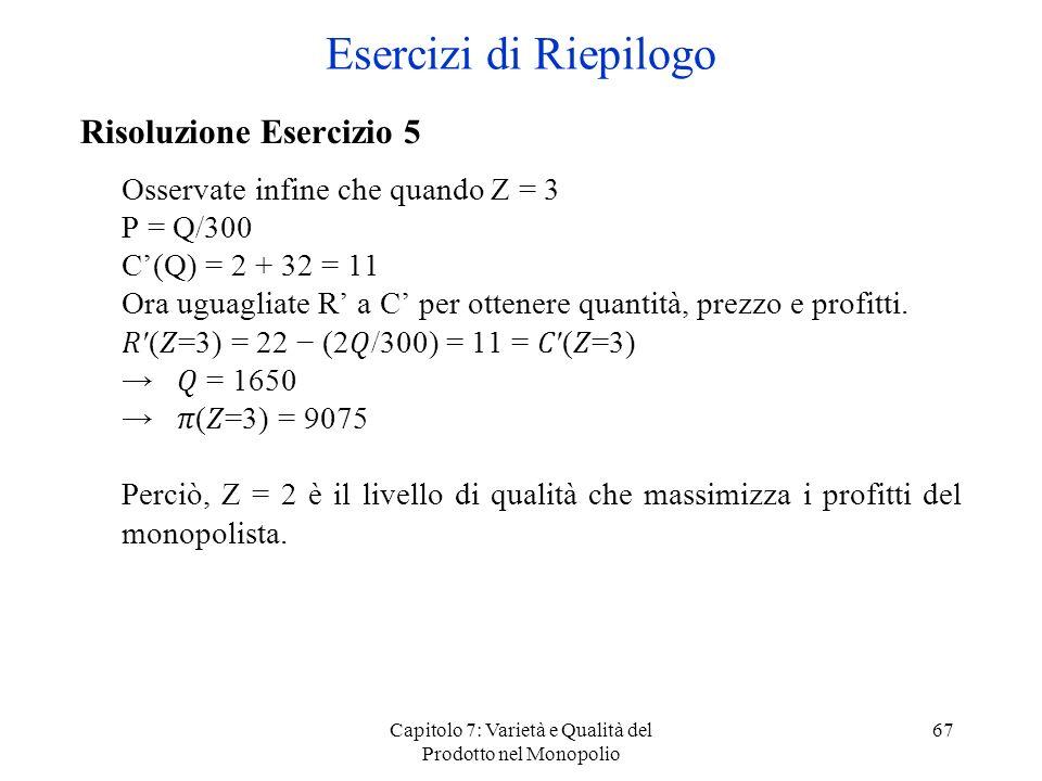 Capitolo 7: Varietà e Qualità del Prodotto nel Monopolio 67 Risoluzione Esercizio 5 Osservate infine che quando Z = 3 P = Q/300 C(Q) = 2 + 32 = 11 Ora