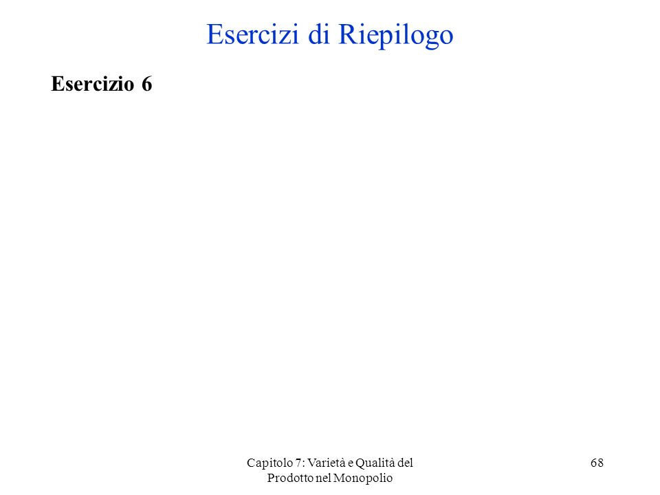 Capitolo 7: Varietà e Qualità del Prodotto nel Monopolio 68 Esercizio 6 Esercizi di Riepilogo