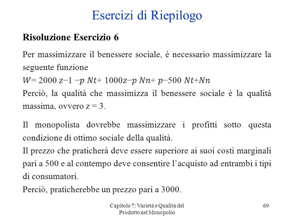 Capitolo 7: Varietà e Qualità del Prodotto nel Monopolio 69 Risoluzione Esercizio 6 Per massimizzare il benessere sociale, è necessario massimizzare l