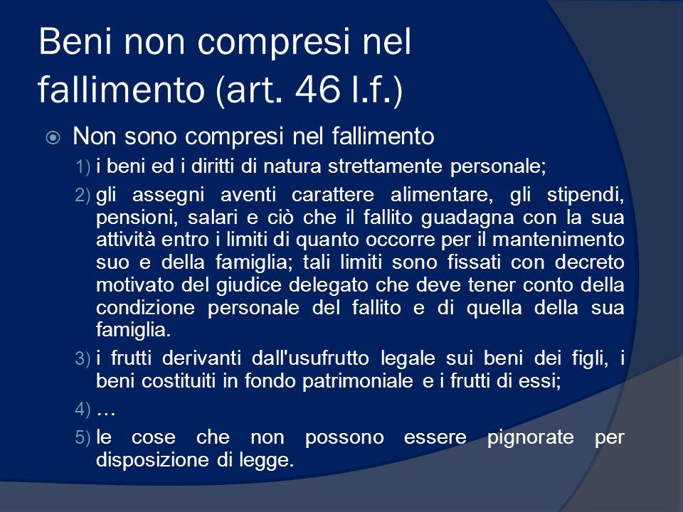 Beni non compresi nel fallimento (art. 46 l.f.) Non sono compresi nel fallimento 1) i beni ed i diritti di natura strettamente personale; 2) gli asseg