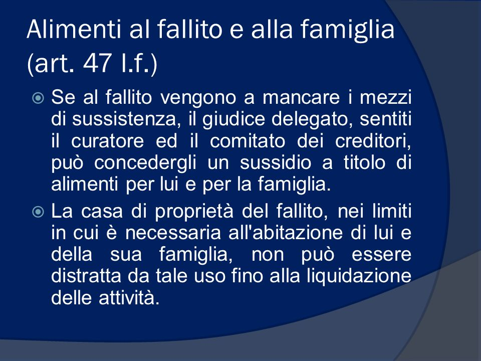 Alimenti al fallito e alla famiglia (art. 47 l.f.) Se al fallito vengono a mancare i mezzi di sussistenza, il giudice delegato, sentiti il curatore ed