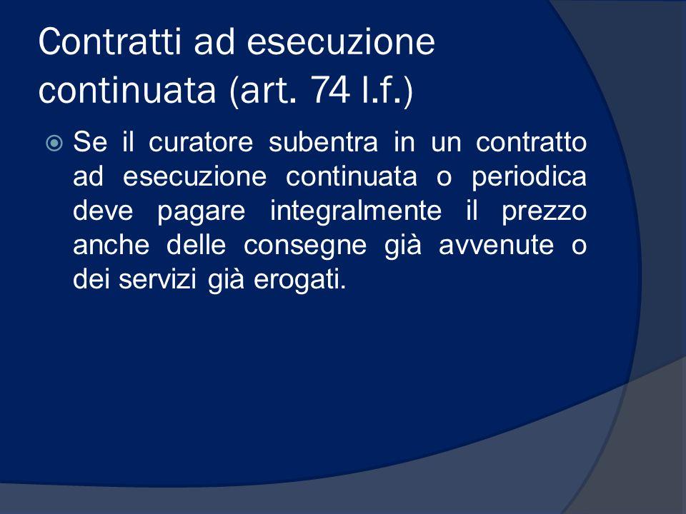 Contratti ad esecuzione continuata (art. 74 l.f.) Se il curatore subentra in un contratto ad esecuzione continuata o periodica deve pagare integralmen