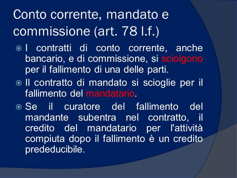 Conto corrente, mandato e commissione (art. 78 l.f.) I contratti di conto corrente, anche bancario, e di commissione, si sciolgono per il fallimento d