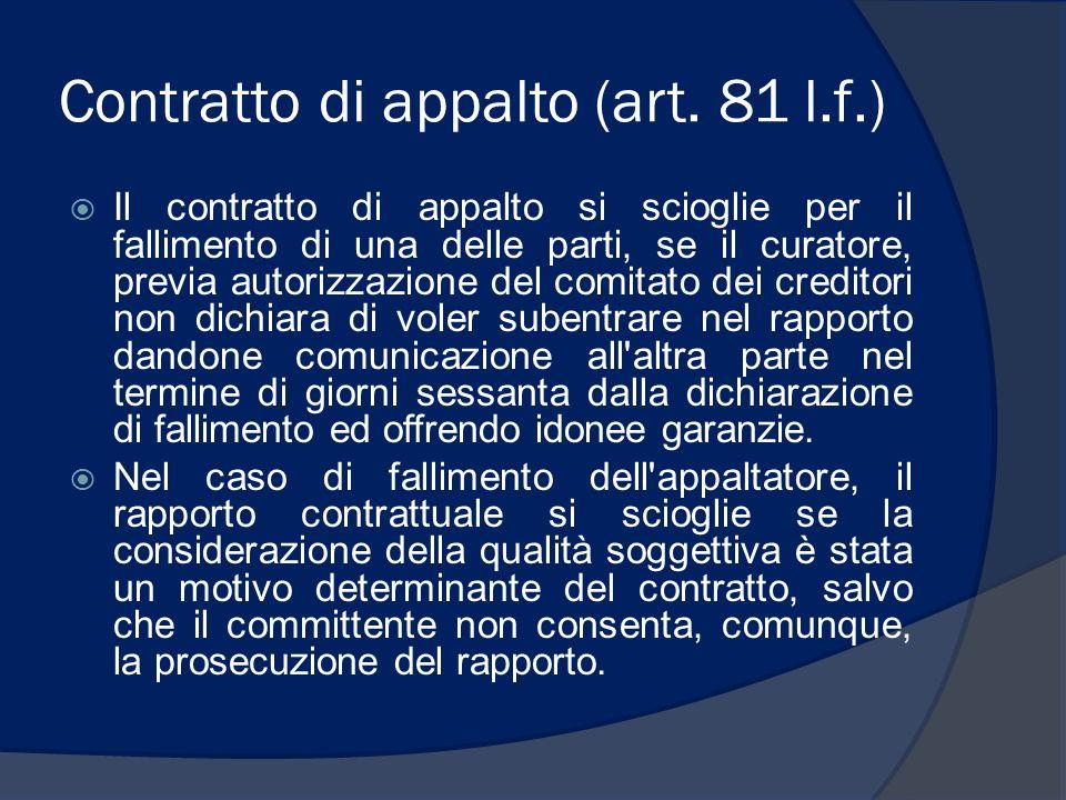 Contratto di appalto (art. 81 l.f.) Il contratto di appalto si scioglie per il fallimento di una delle parti, se il curatore, previa autorizzazione de