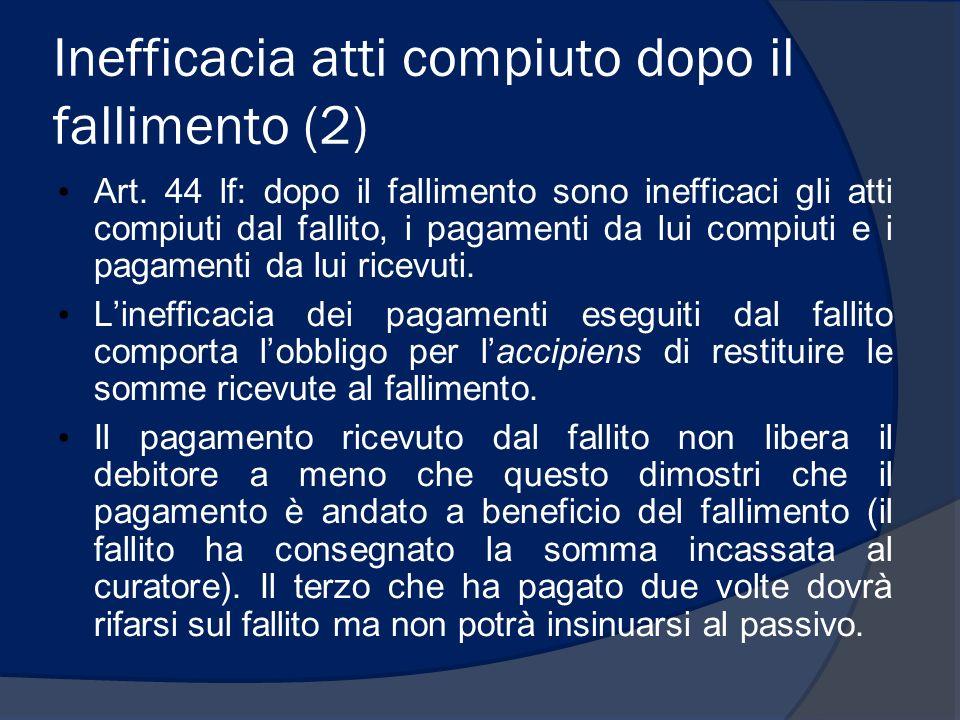 Inefficacia atti compiuto dopo il fallimento (2) Art. 44 lf: dopo il fallimento sono inefficaci gli atti compiuti dal fallito, i pagamenti da lui comp