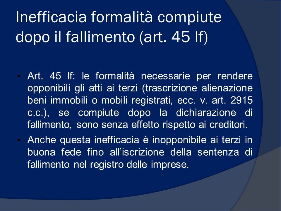 Inefficacia formalità compiute dopo il fallimento (art. 45 lf) Art. 45 lf: le formalità necessarie per rendere opponibili gli atti ai terzi (trascrizi