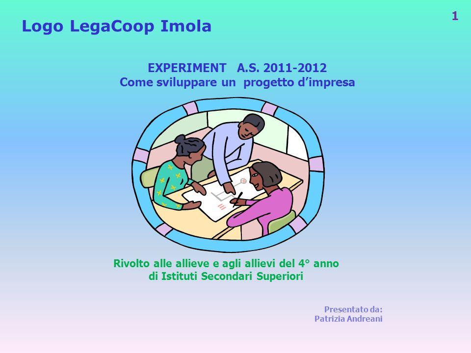 1 EXPERIMENT A.S. 2011-2012 Come sviluppare un progetto dimpresa Presentato da: Patrizia Andreani Logo LegaCoop Imola Rivolto alle allieve e agli alli