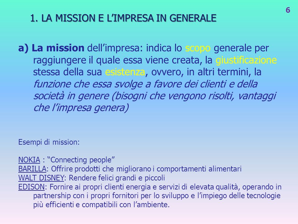 1. LA MISSION E LIMPRESA IN GENERALE a) La mission dellimpresa: indica lo scopo generale per raggiungere il quale essa viene creata, la giustificazion