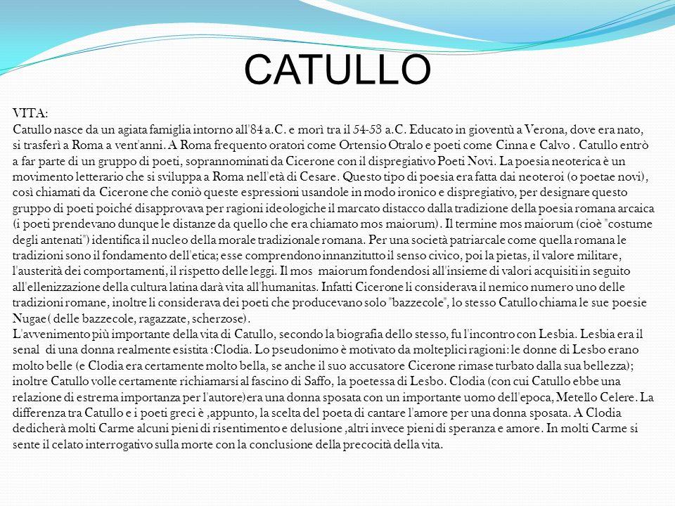 CATULLO VITA: Catullo nasce da un agiata famiglia intorno all'84 a.C. e morì tra il 54-53 a.C. Educato in gioventù a Verona, dove era nato, si trasfer