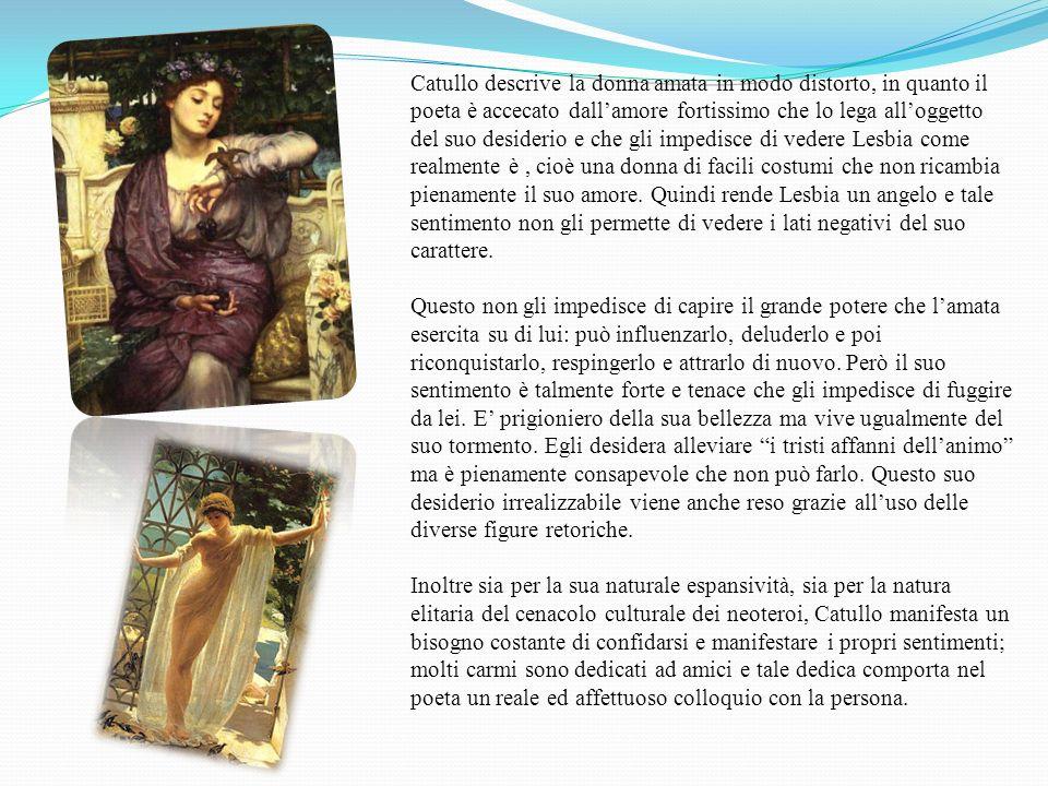 Catullo descrive la donna amata in modo distorto, in quanto il poeta è accecato dallamore fortissimo che lo lega alloggetto del suo desiderio e che gl