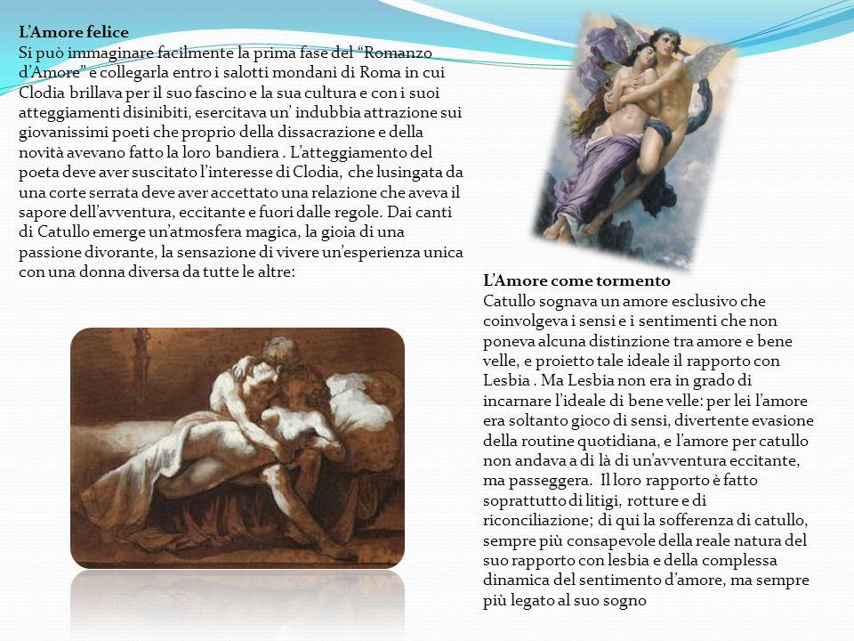 LAmore felice Si può immaginare facilmente la prima fase del Romanzo dAmore e collegarla entro i salotti mondani di Roma in cui Clodia brillava per il