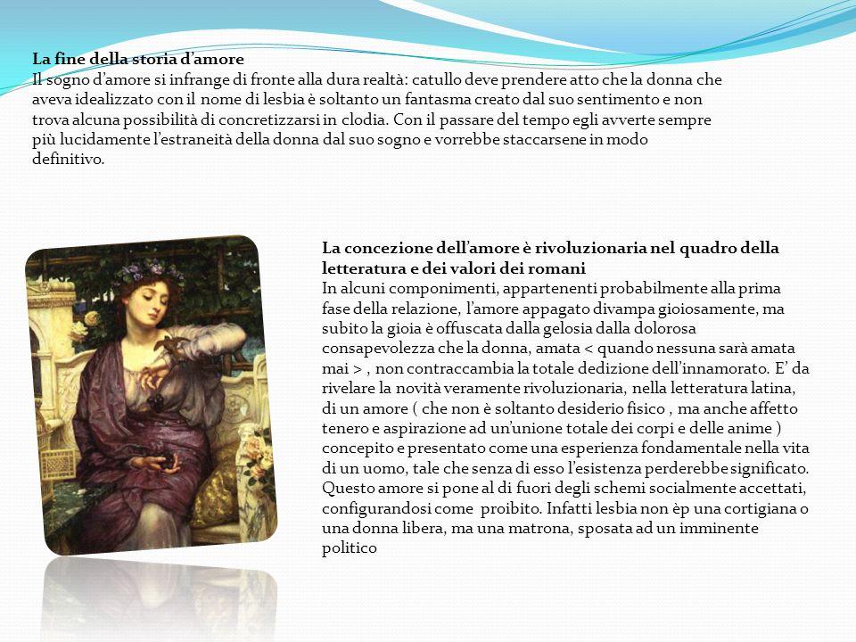 La concezione dellamore è rivoluzionaria nel quadro della letteratura e dei valori dei romani In alcuni componimenti, appartenenti probabilmente alla