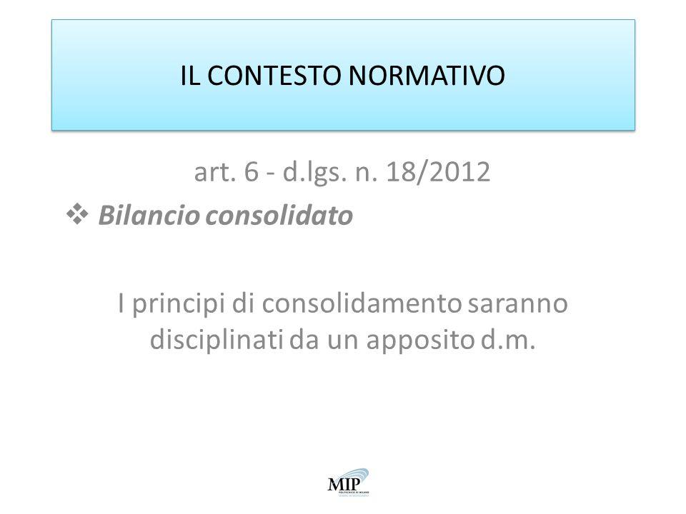 IL CONTESTO NORMATIVO art. 6 - d.lgs. n. 18/2012 Bilancio consolidato I principi di consolidamento saranno disciplinati da un apposito d.m.
