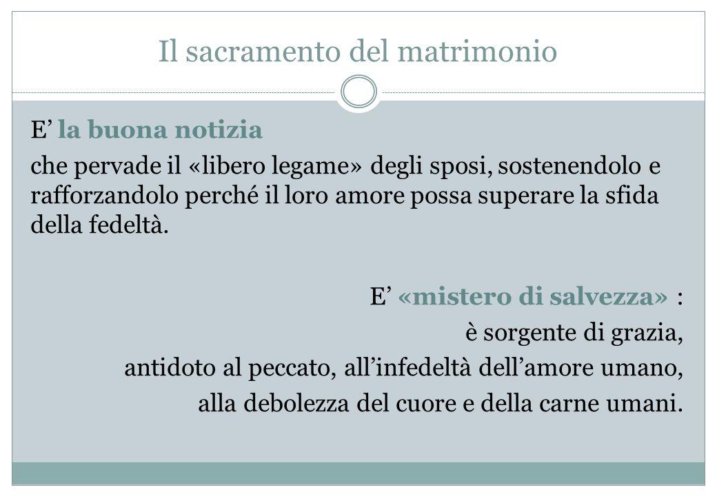 Il sacramento del matrimonio E la buona notizia che pervade il «libero legame» degli sposi, sostenendolo e rafforzandolo perché il loro amore possa su