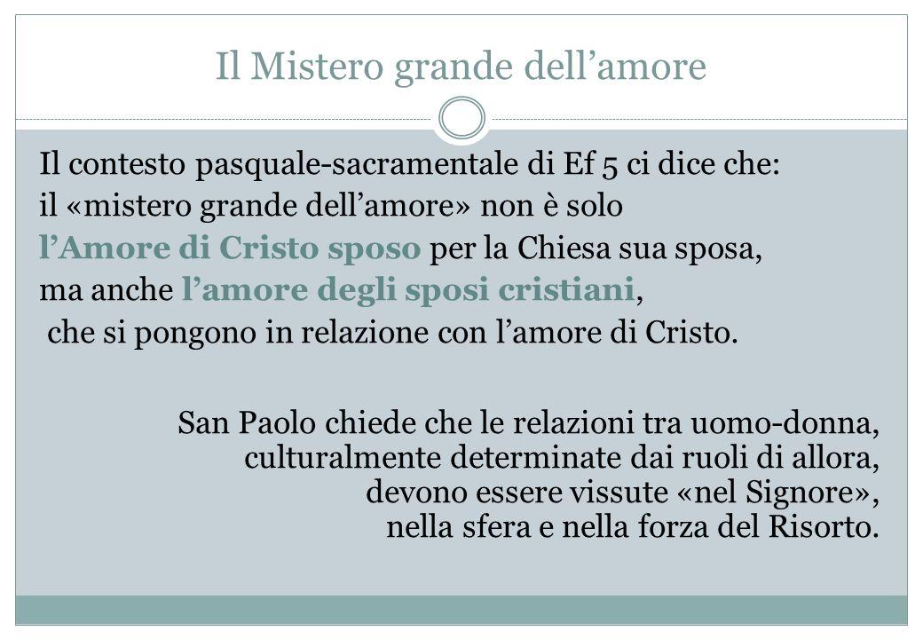 Il Mistero grande dellamore Il contesto pasquale-sacramentale di Ef 5 ci dice che: il «mistero grande dellamore» non è solo lAmore di Cristo sposo per