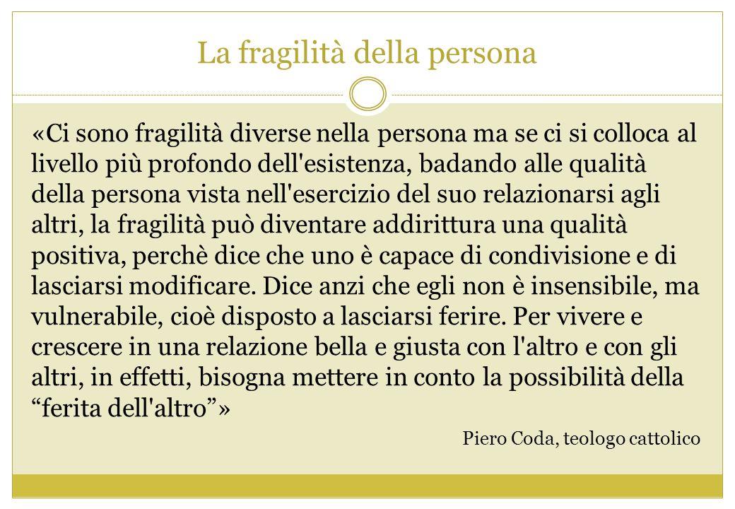 La fragilità della persona «Ci sono fragilità diverse nella persona ma se ci si colloca al livello più profondo dell'esistenza, badando alle qualità d