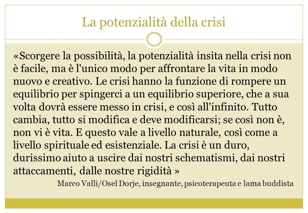 La potenzialità della crisi «Scorgere la possibilità, la potenzialità insita nella crisi non è facile, ma è l'unico modo per affrontare la vita in mod